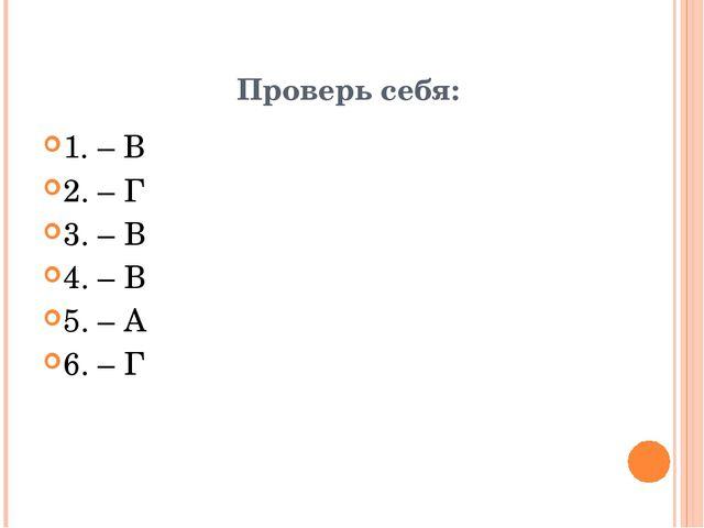 Проверь себя: 1. – В 2. – Г 3. – В 4. – В 5. – А 6. – Г