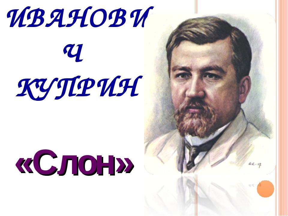 АЛЕКСАНДР ИВАНОВИЧ КУПРИН «Слон»