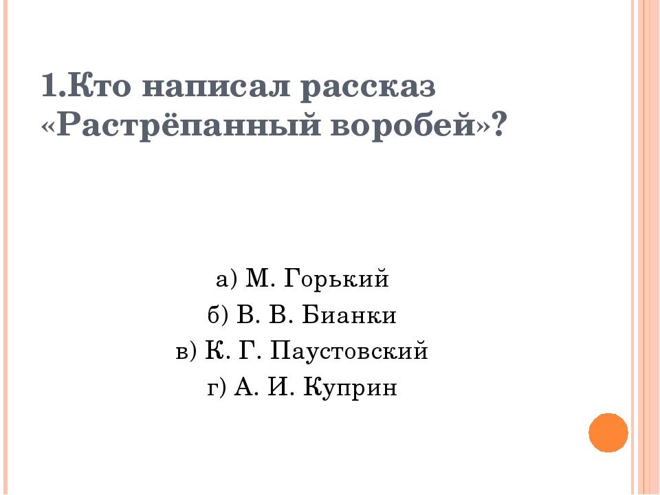 1.Кто написал рассказ «Растрёпанный воробей»? а) М. Горький б) В. В. Бианки в...