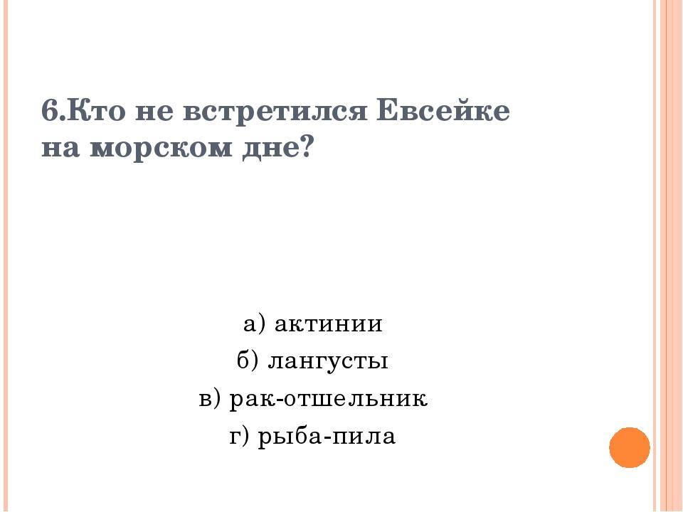 6.Кто не встретился Евсейке на морском дне? а) актинии б) лангусты в) рак-отш...