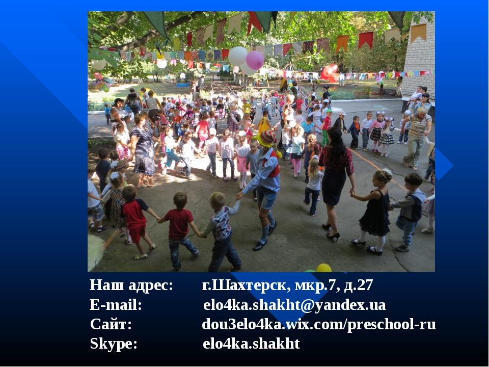 Наш адрес: г.Шахтерск, мкр.7, д.27 E-mail: elo4ka.shakht@yandex.ua Сайт: dou...