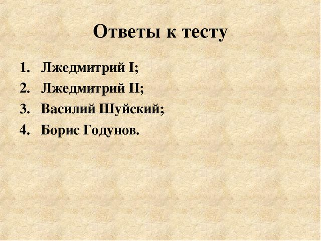 Ответы к тесту Лжедмитрий I; Лжедмитрий II; Василий Шуйский; Борис Годунов.