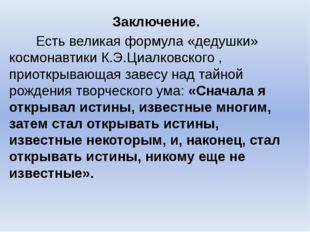 Заключение. Есть великая формула «дедушки» космонавтики К.Э.Циалковского , п