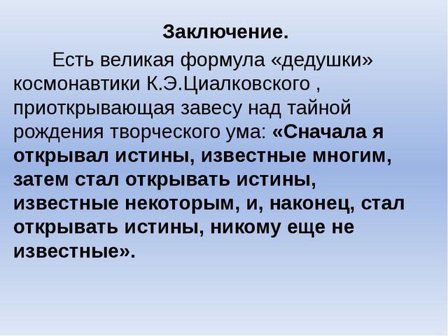 Заключение. Есть великая формула «дедушки» космонавтики К.Э.Циалковского , п...