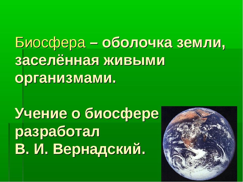 Биосфера – оболочка земли, заселённая живыми организмами. Учение о биосфере р...