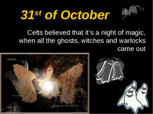 31st of October Celts believed that it's a night of magic, when all the ghost