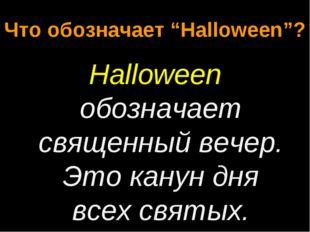"""Что обозначает """"Halloween""""? Halloween обозначает священный вечер. Это канун д"""