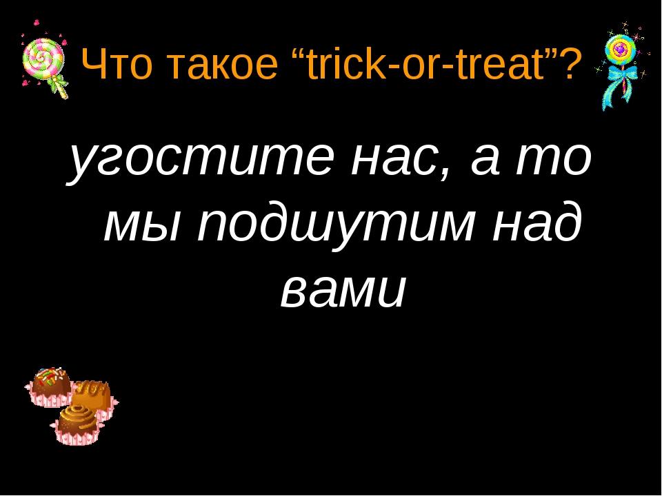 "Что такое ""trick-or-treat""? угостите нас, а то мы подшутим над вами"