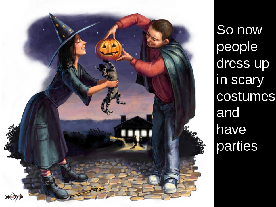 So now people dress up in scary costumes and have parties