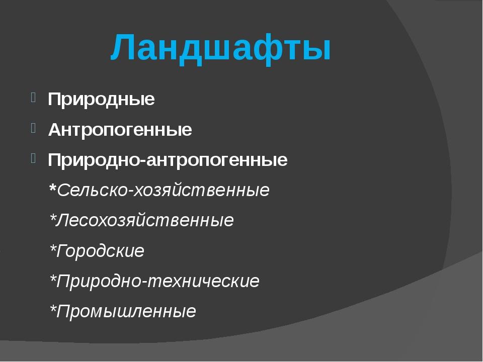 Ландшафты Природные Антропогенные Природно-антропогенные *Сельско-хозяйственн...