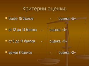 Критерии оценки: более 15 баллов -оценка «5» от 12 до 14 баллов-оценка «