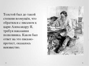 Толстой был до такой степени возмущён, что обратился с письмом к царю Алексан