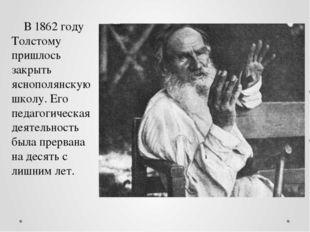 В 1862 году Толстому пришлось закрыть яснополянскую школу. Его педагогическая