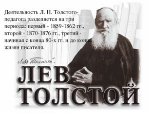Деятельность Л. Н. Толстого-педагога разделяется на три периода: первый - 185