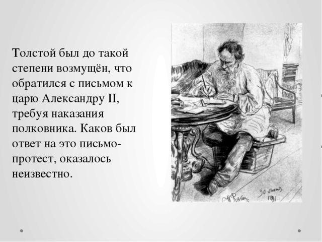 Толстой был до такой степени возмущён, что обратился с письмом к царю Алексан...