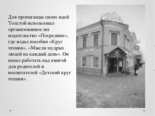 Для пропаганды своих идей Толстой использовал организованное им издательство...