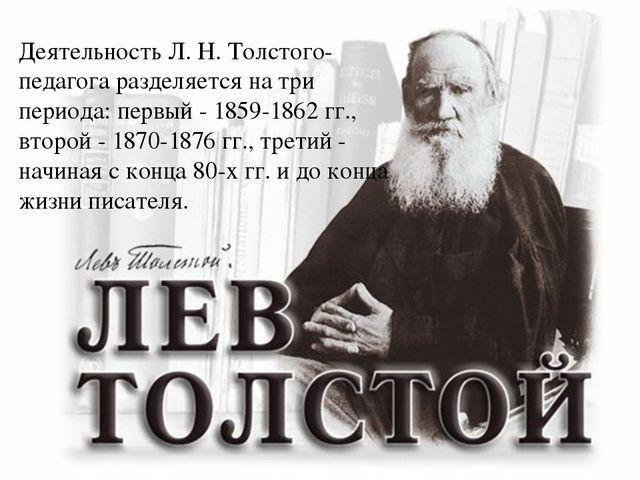 Деятельность Л. Н. Толстого-педагога разделяется на три периода: первый - 185...