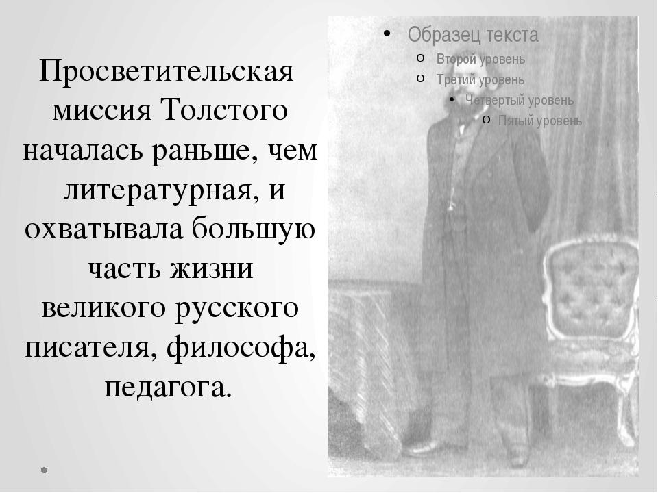 Просветительская миссия Толстого началась раньше, чем литературная, и охватыв...