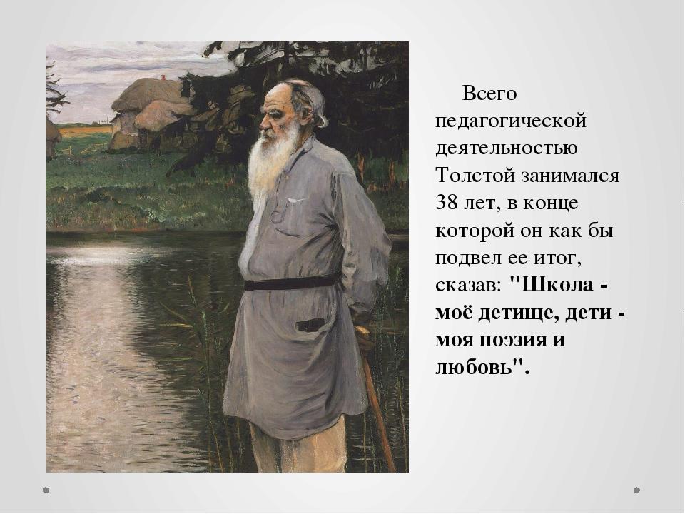 Всего педагогической деятельностью Толстой занимался 38 лет, в конце которой...