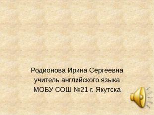 Родионова Ирина Сергеевна учитель английского языка МОБУ СОШ №21 г. Якутска