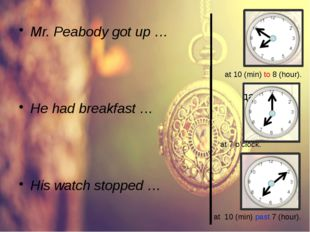 Mr. Peabody got up … He had breakfast … His watch stopped … at 7 o'clock. at