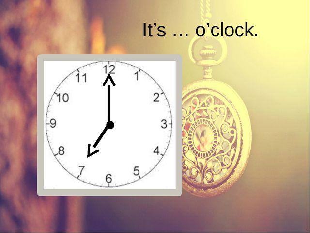 It's … o'clock.