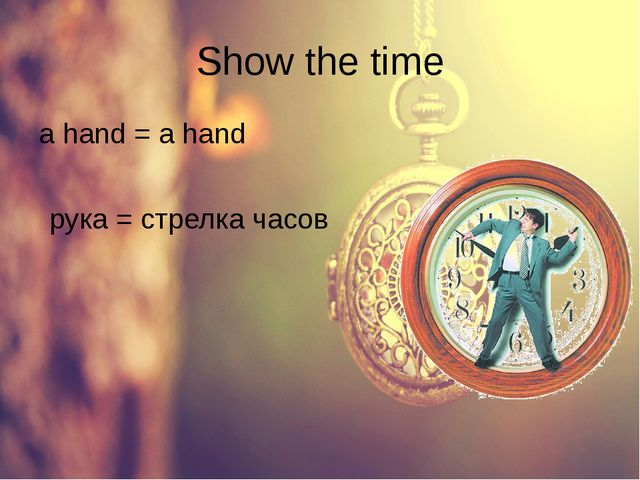 Show the time a hand = a hand рука = стрелка часов