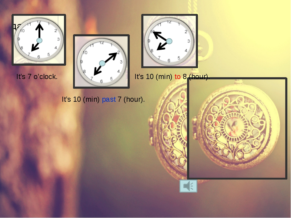It's 7 o'clock. It's 10 (min) past 7 (hour). It's 10 (min) to 8 (hour).