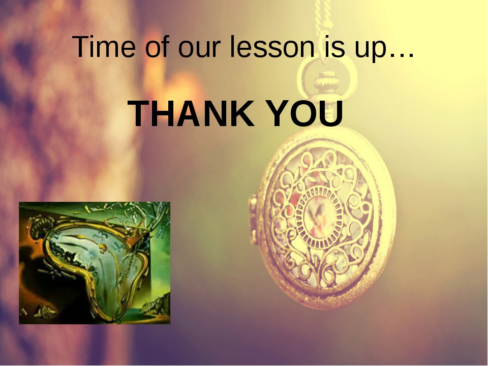 Time of our lesson is up… THANK YOU