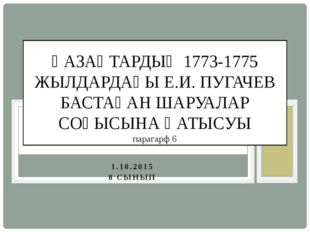 1.10.2015 8 СЫНЫП ҚАЗАҚТАРДЫҢ 1773-1775 ЖЫЛДАРДАҒЫ Е.И. ПУГАЧЕВ БАСТАҒАН ШАРУ