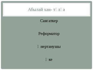 Абылай хан- тұлға Саясаткер Реформатор Өнертанушы Әке
