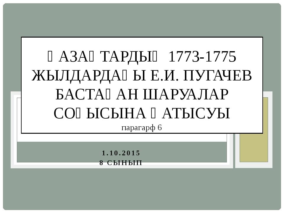 1.10.2015 8 СЫНЫП ҚАЗАҚТАРДЫҢ 1773-1775 ЖЫЛДАРДАҒЫ Е.И. ПУГАЧЕВ БАСТАҒАН ШАРУ...