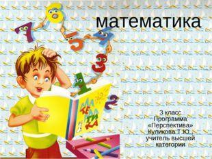математика 3 класс Программа «Перспектива» Куликова Т.Ю., учитель высшей кате