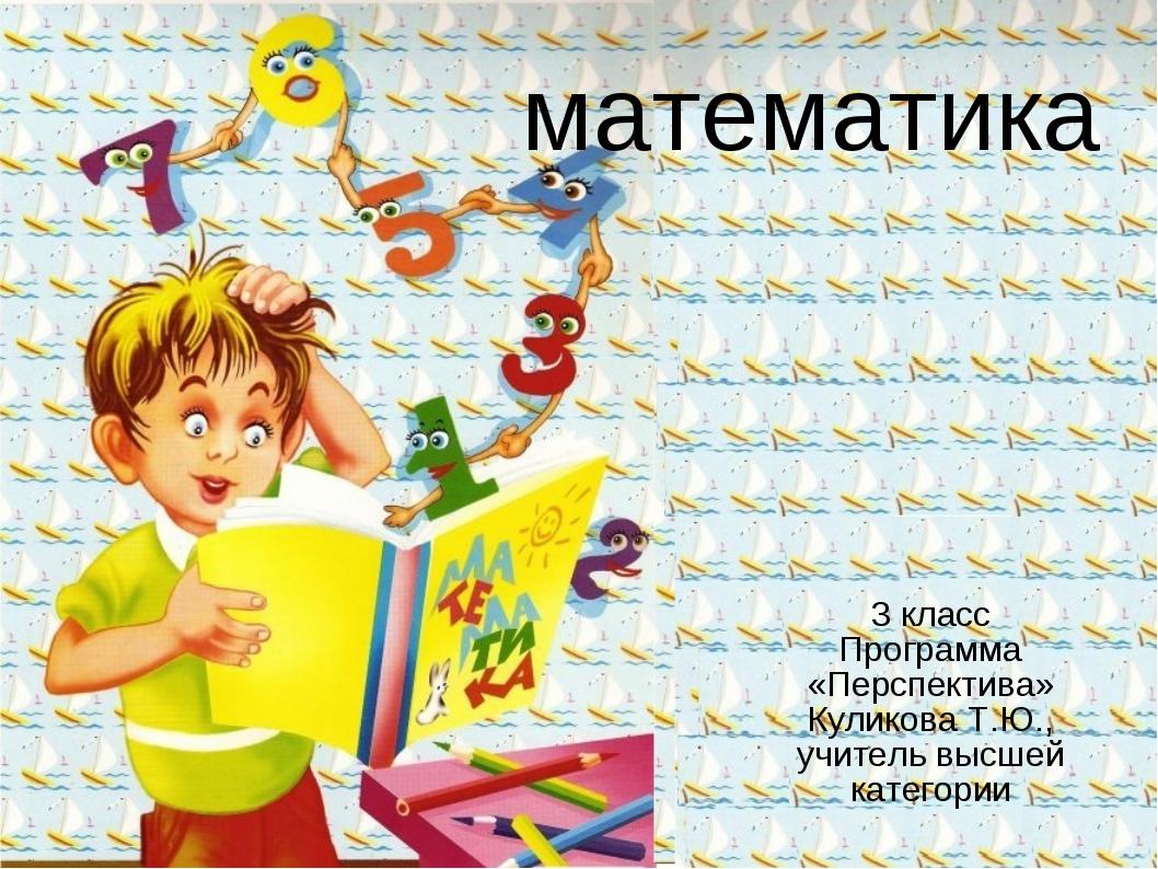 математика 3 класс Программа «Перспектива» Куликова Т.Ю., учитель высшей кате...