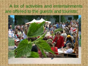 A lot of activities and entertainments are offered to the guests and tourists: