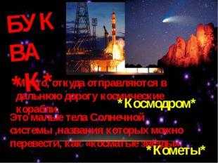 БУКВА *К* Место, откуда отправляются в дальнюю дорогу космические корабли. *К
