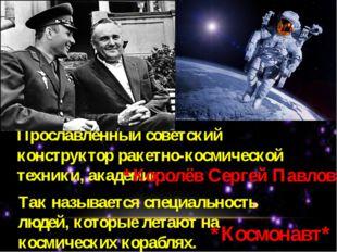 Прославленный советский конструктор ракетно-космической техники, академик. *К