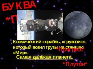 БУКВА *П* Космический корабль, «грузовик», который возил грузы на станцию «Ми