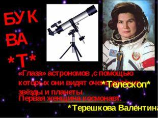 БУКВА *Т* «Глаза» астрономов ,с помощью которых они видят очень далёкие звёзд