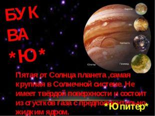 БУКВА *Ю* Пятая от Солнца планета ,самая крупная в Солнечной системе. Не имее