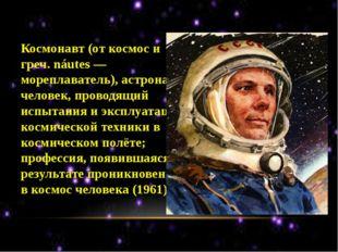 Космонавт (от космос и греч. náutes — мореплаватель), астронавт, человек, пр