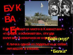 БУКВА *Б* Как называется место в Казахстане – «городок космонавтов», откуда в