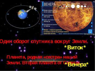 Один оборот спутника вокруг Земли. *Виток* Планета, родная «сестра» нашей Зем