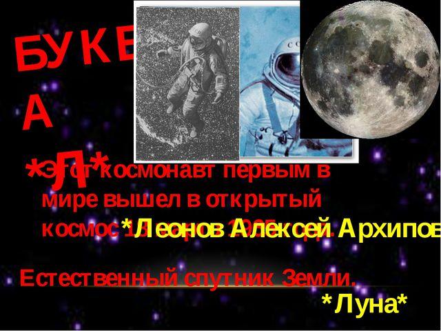 БУКВА *Л* Этот космонавт первым в мире вышел в открытый космос 18 марта 1965...