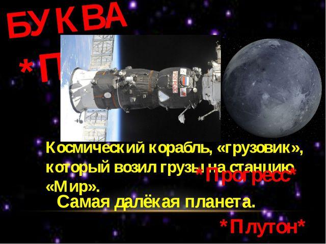 БУКВА *П* Космический корабль, «грузовик», который возил грузы на станцию «Ми...