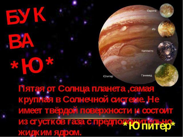 БУКВА *Ю* Пятая от Солнца планета ,самая крупная в Солнечной системе. Не имее...