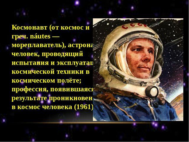 Космонавт (от космос и греч. náutes — мореплаватель), астронавт, человек, пр...