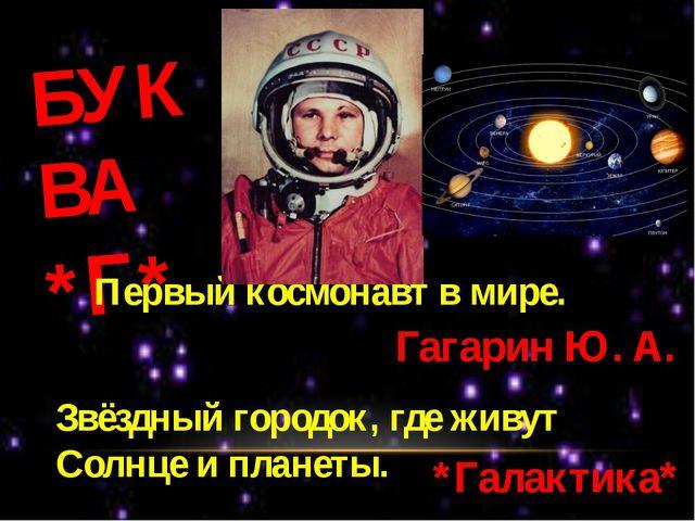 БУКВА *Г* Первый космонавт в мире. Гагарин Ю. А. Звёздный городок, где живут...