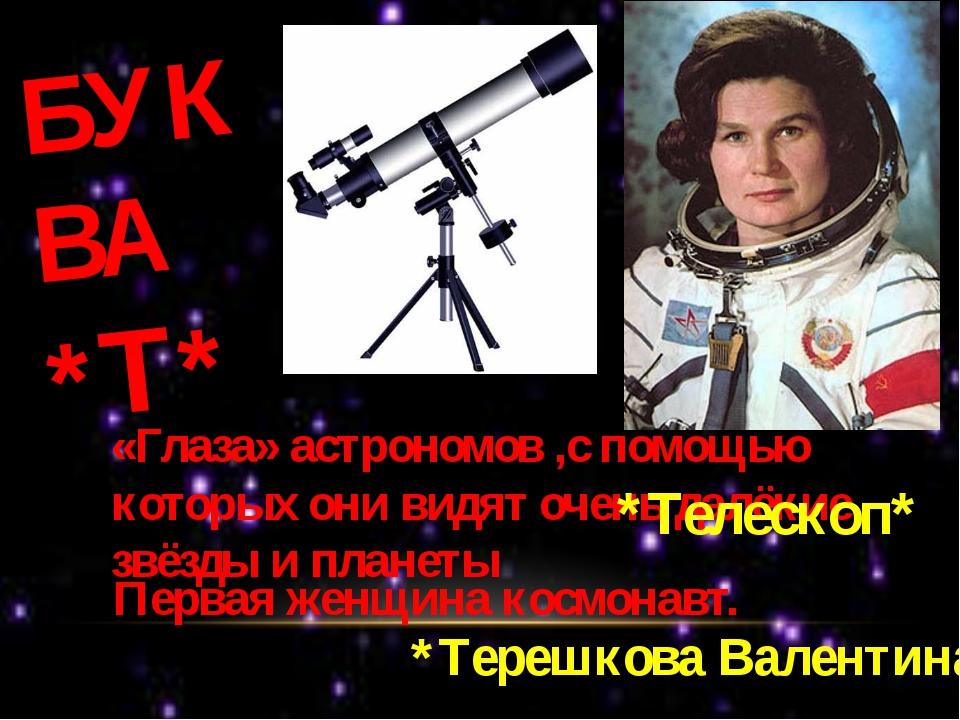 БУКВА *Т* «Глаза» астрономов ,с помощью которых они видят очень далёкие звёзд...
