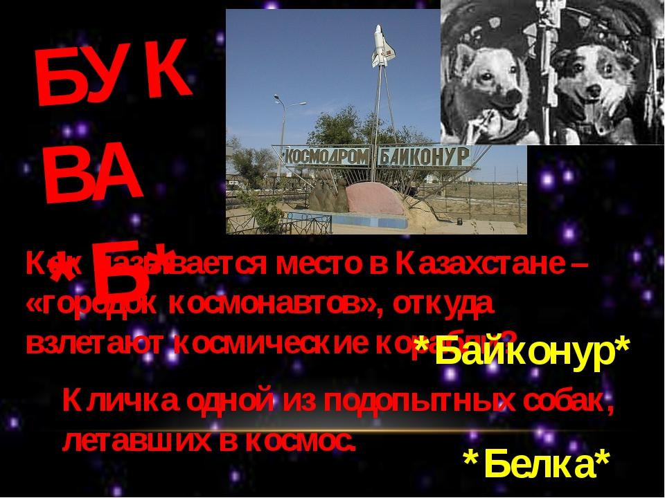 БУКВА *Б* Как называется место в Казахстане – «городок космонавтов», откуда в...